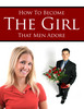 Thumbnail How to Become the Girls that Men Adore  Unrestricted PLR